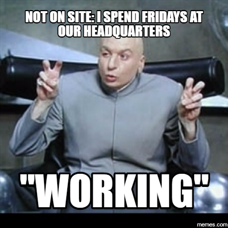 Not on site: I spend fridays at our headquarters ... working