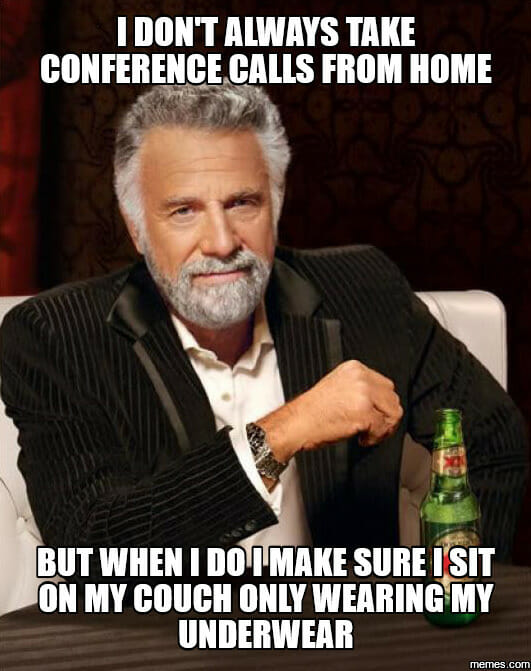 I don't always take conference calls from home but when I do I make sure i sit on my couch wearing only my underwear