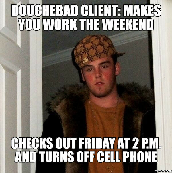 Douchebag Client: Makes you work the weekend - checks out friday at 2pm and turns off cell phone