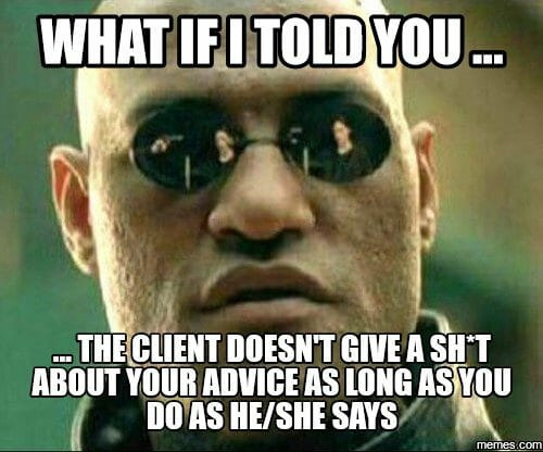 What if I told you ... the client doesn't give a ahit about your adivce as long as you do as he/she says