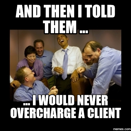 And then I told them .... I would never overrcharge a client