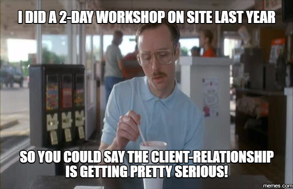 I did a 2-day workshop on site last year so you could say the client-relationship is getting pretty serious