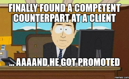 Finally found a competent counterpart at a client ... aaaand he got promoted