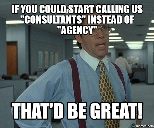 If you could start calling us Consultants instead of Agency that's be great
